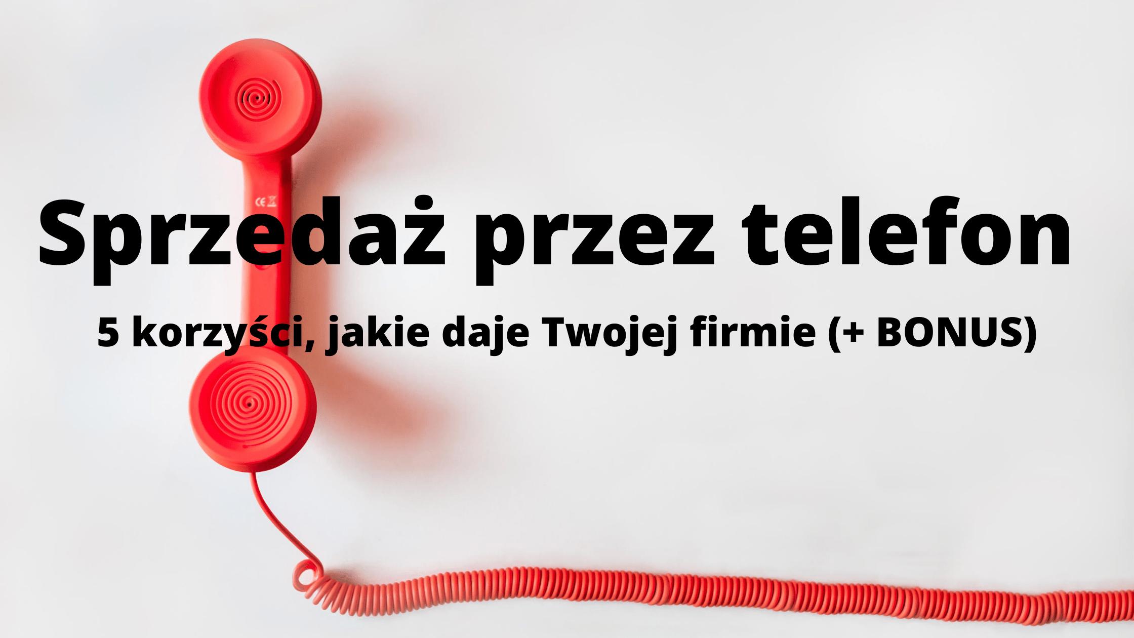 Sprzedaż przez telefon- 5 korzyści, jakie przyniesie Twojej Firmie