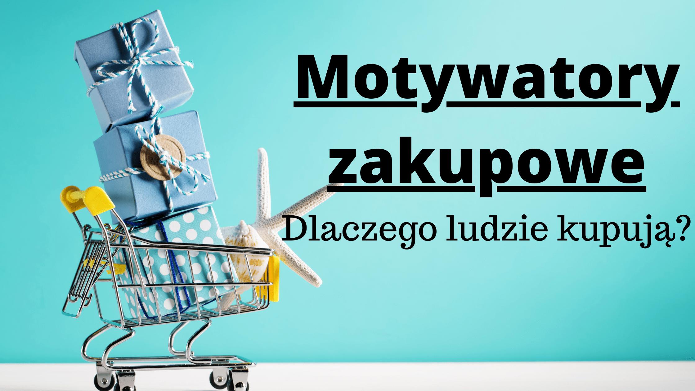 Motywatory zakupowe- dlaczego ludzie kupują?