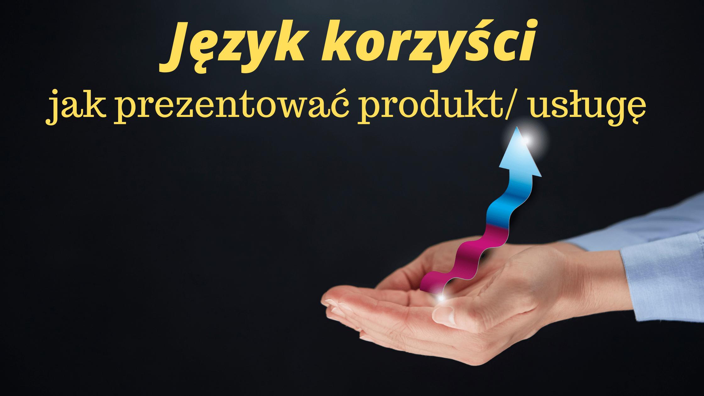 Język korzyści- jak prezentować produkt/ usługę